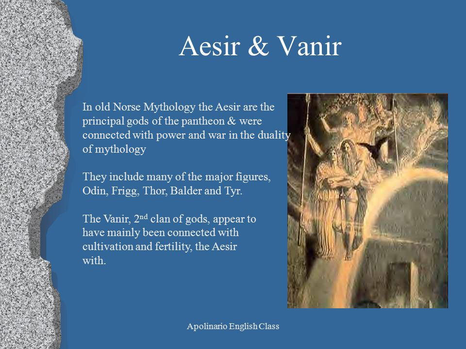 Apolinario English Class Aesir & Vanir In old Norse Mythology the Aesir are the principal gods of the pantheon & were connected with power and war in the duality of mythology They include many of the major figures, Odin, Frigg, Thor, Balder and Tyr.
