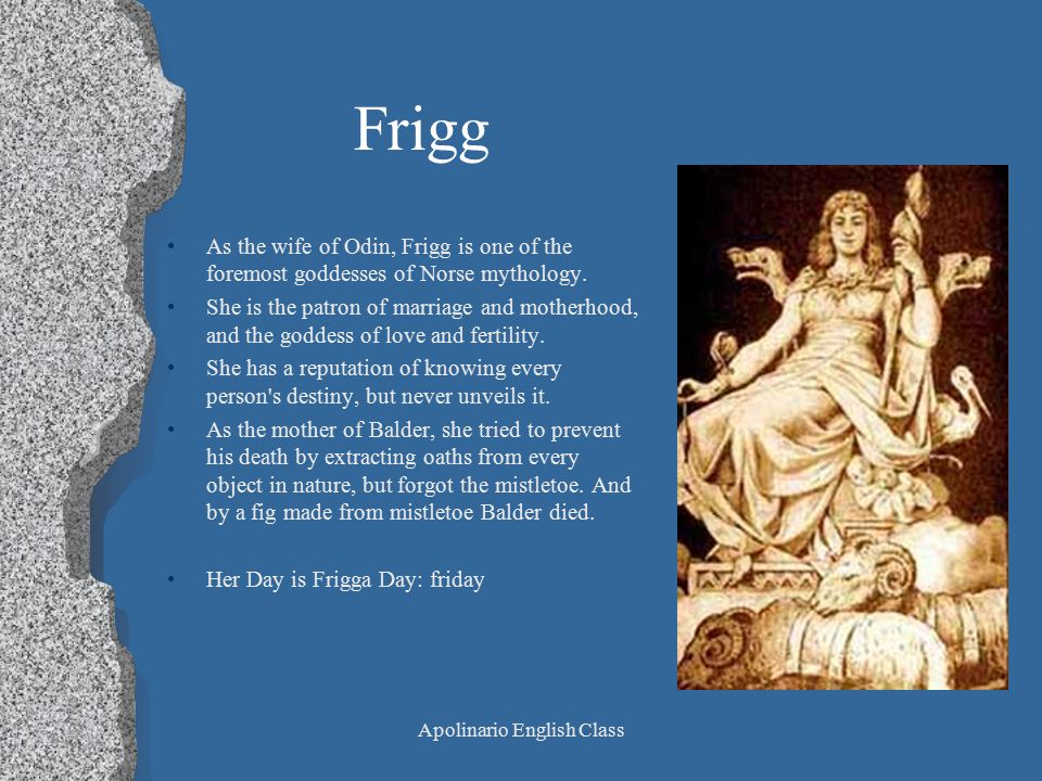 Apolinario English Class Frigg As the wife of Odin, Frigg is one of the foremost goddesses of Norse mythology. She is the patron of marriage and mothe