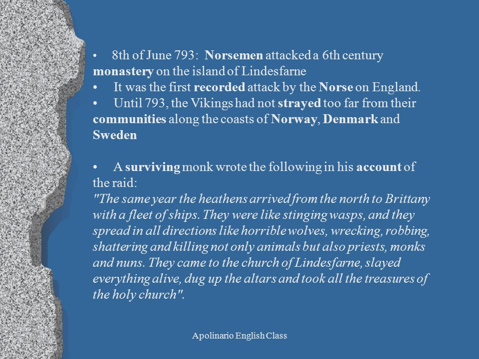 Apolinario English Class 8th of June 793: Norsemen attacked a 6th century monastery on the island of Lindesfarne It was the first recorded attack by the Norse on England.
