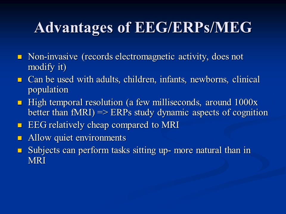 Advantages of EEG/ERPs/MEG Non-invasive (records electromagnetic activity, does not modify it) Non-invasive (records electromagnetic activity, does not modify it) Can be used with adults, children, infants, newborns, clinical population Can be used with adults, children, infants, newborns, clinical population High temporal resolution (a few milliseconds, around 1000x better than fMRI) => ERPs study dynamic aspects of cognition High temporal resolution (a few milliseconds, around 1000x better than fMRI) => ERPs study dynamic aspects of cognition EEG relatively cheap compared to MRI EEG relatively cheap compared to MRI Allow quiet environments Allow quiet environments Subjects can perform tasks sitting up- more natural than in MRI Subjects can perform tasks sitting up- more natural than in MRI