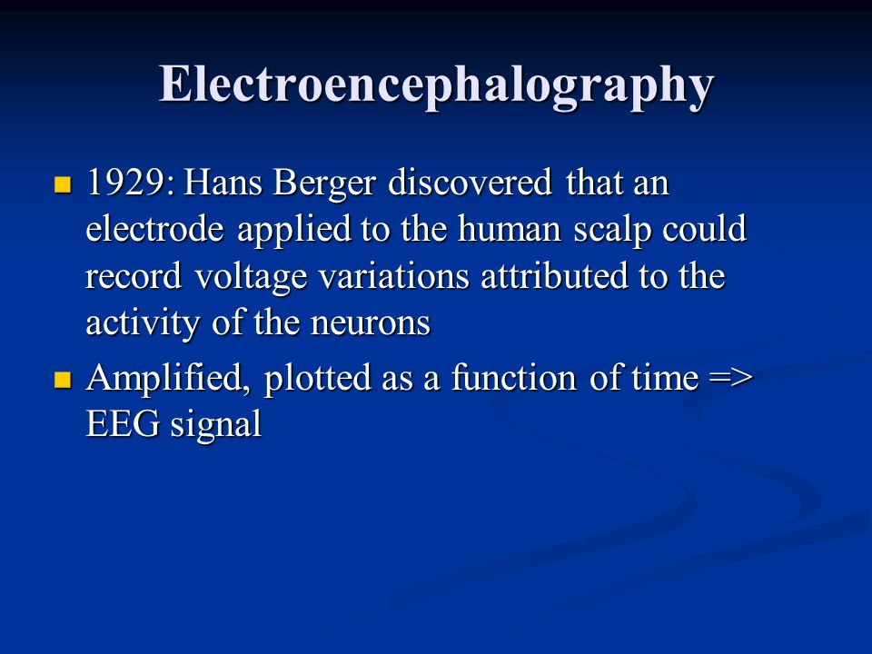 Electroencephalography 1929: Hans Berger discovered that an electrode applied to the human scalp could record voltage variations attributed to the activity of the neurons 1929: Hans Berger discovered that an electrode applied to the human scalp could record voltage variations attributed to the activity of the neurons Amplified, plotted as a function of time => EEG signal Amplified, plotted as a function of time => EEG signal