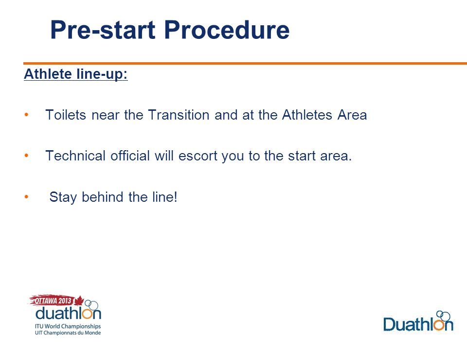 Pre-start Procedure Athlete line-up: Toilets near the Transition and at the Athletes Area Technical official will escort you to the start area.