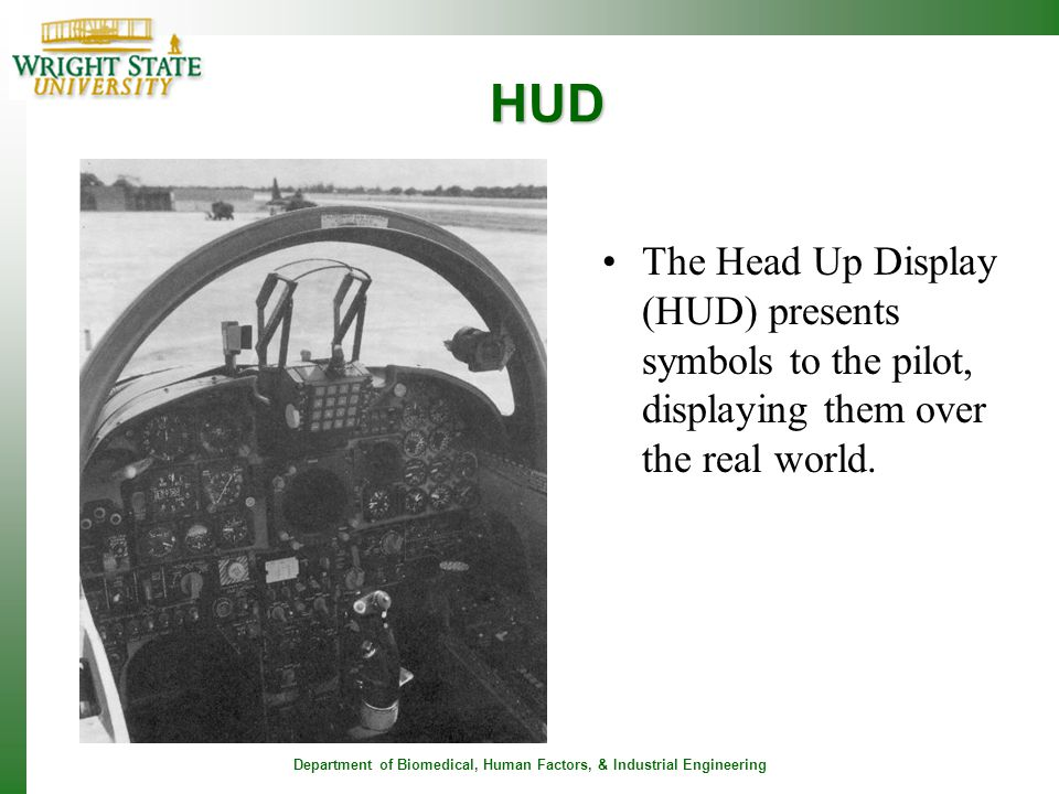 Department of Biomedical, Human Factors, & Industrial Engineering HUD The Head Up Display (HUD) presents symbols to the pilot, displaying them over th