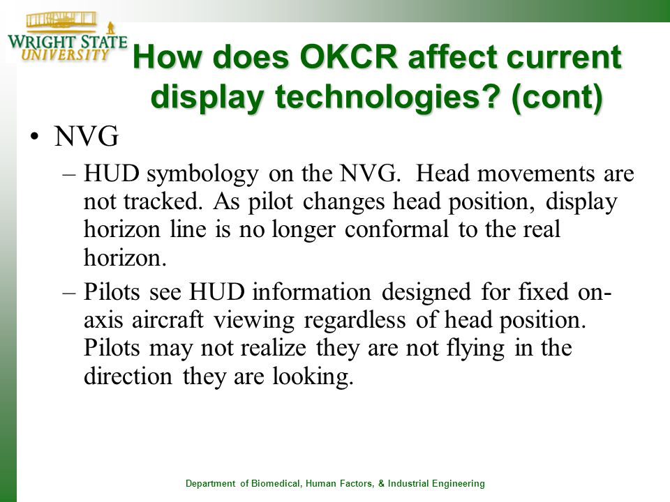 Department of Biomedical, Human Factors, & Industrial Engineering How does OKCR affect current display technologies? (cont) NVG –HUD symbology on the