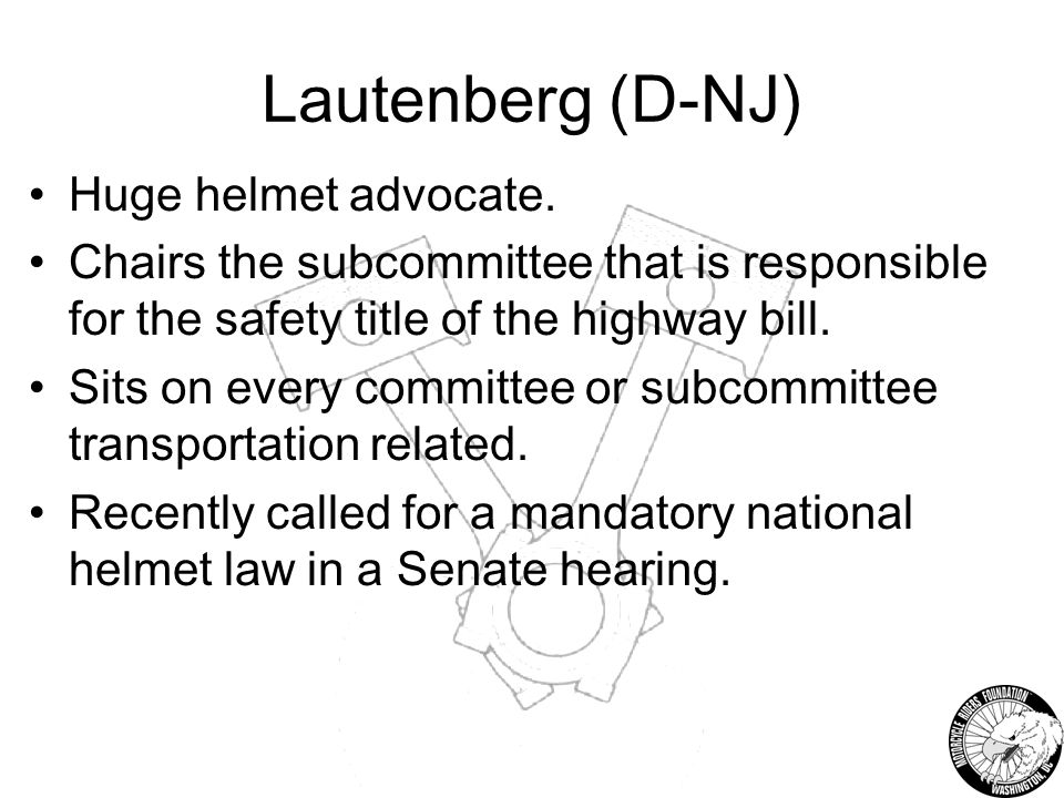 Lautenberg (D-NJ) Huge helmet advocate. Chairs the subcommittee that is responsible for the safety title of the highway bill. Sits on every committee