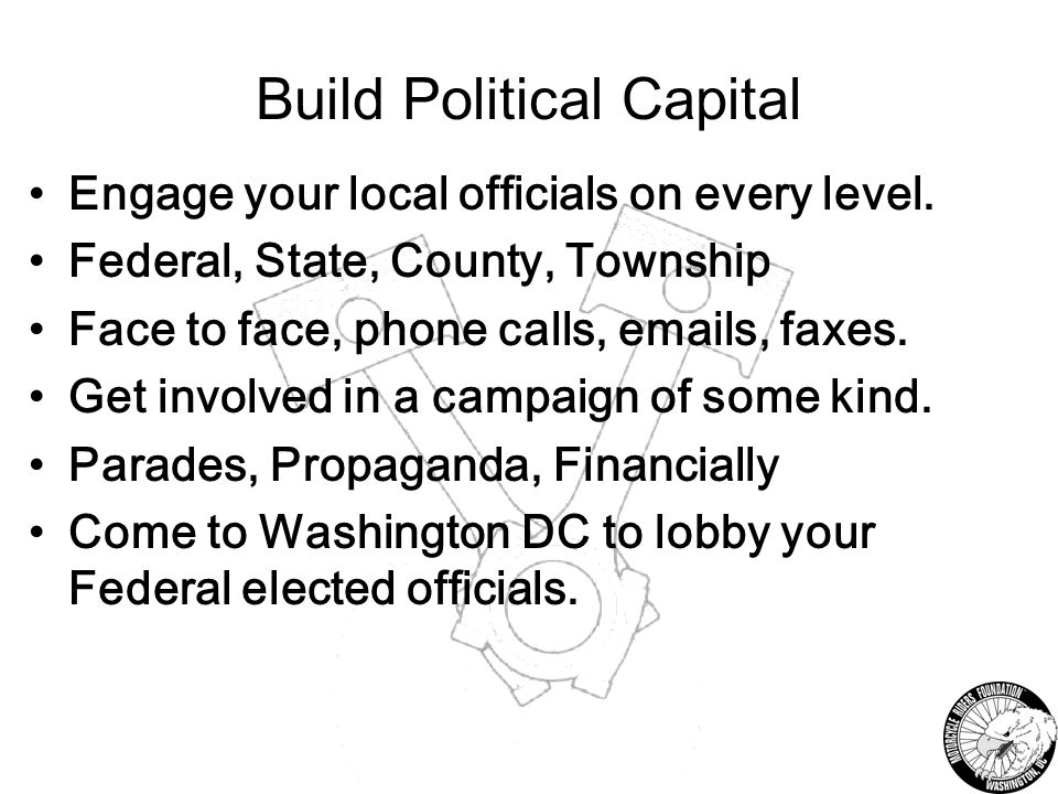 Build Political Capital Engage your local officials on every level.