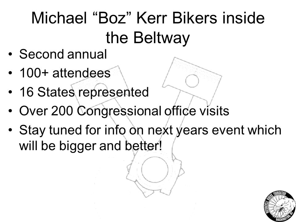 Michael Boz Kerr Bikers inside the Beltway Second annual 100+ attendees 16 States represented Over 200 Congressional office visits Stay tuned for info on next years event which will be bigger and better!