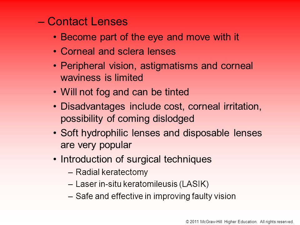 –Contact Lenses Become part of the eye and move with it Corneal and sclera lenses Peripheral vision, astigmatisms and corneal waviness is limited Will not fog and can be tinted Disadvantages include cost, corneal irritation, possibility of coming dislodged Soft hydrophilic lenses and disposable lenses are very popular Introduction of surgical techniques –Radial keratectomy –Laser in-situ keratomileusis (LASIK) –Safe and effective in improving faulty vision © 2011 McGraw-Hill Higher Education.