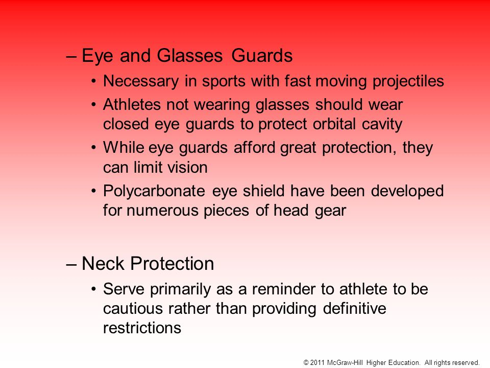 –Eye and Glasses Guards Necessary in sports with fast moving projectiles Athletes not wearing glasses should wear closed eye guards to protect orbital cavity While eye guards afford great protection, they can limit vision Polycarbonate eye shield have been developed for numerous pieces of head gear –Neck Protection Serve primarily as a reminder to athlete to be cautious rather than providing definitive restrictions © 2011 McGraw-Hill Higher Education.