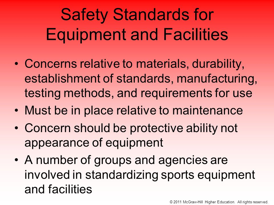 Safety Standards for Equipment and Facilities Concerns relative to materials, durability, establishment of standards, manufacturing, testing methods, and requirements for use Must be in place relative to maintenance Concern should be protective ability not appearance of equipment A number of groups and agencies are involved in standardizing sports equipment and facilities © 2011 McGraw-Hill Higher Education.