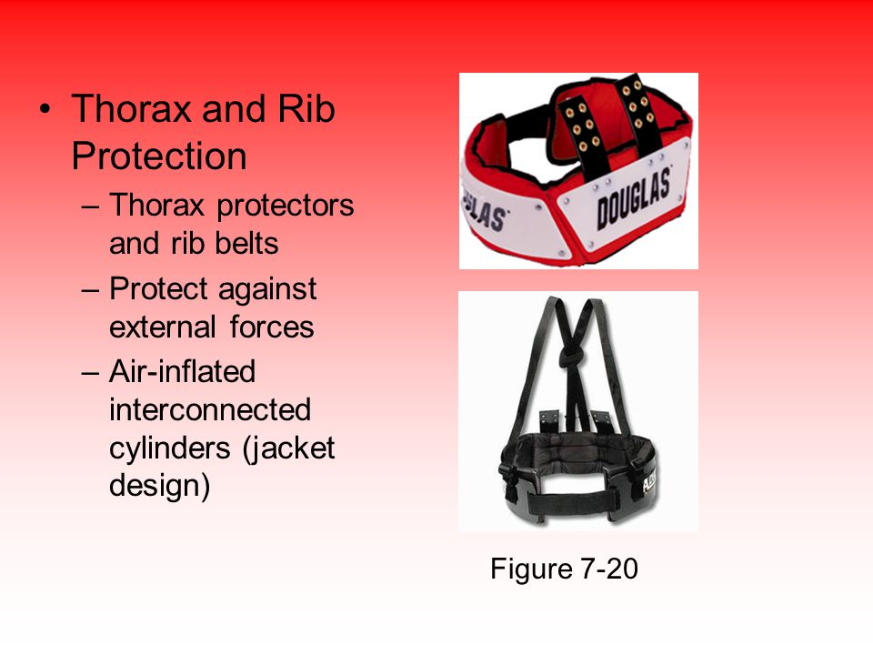 Thorax and Rib Protection –Thorax protectors and rib belts –Protect against external forces –Air-inflated interconnected cylinders (jacket design) Figure 7-20