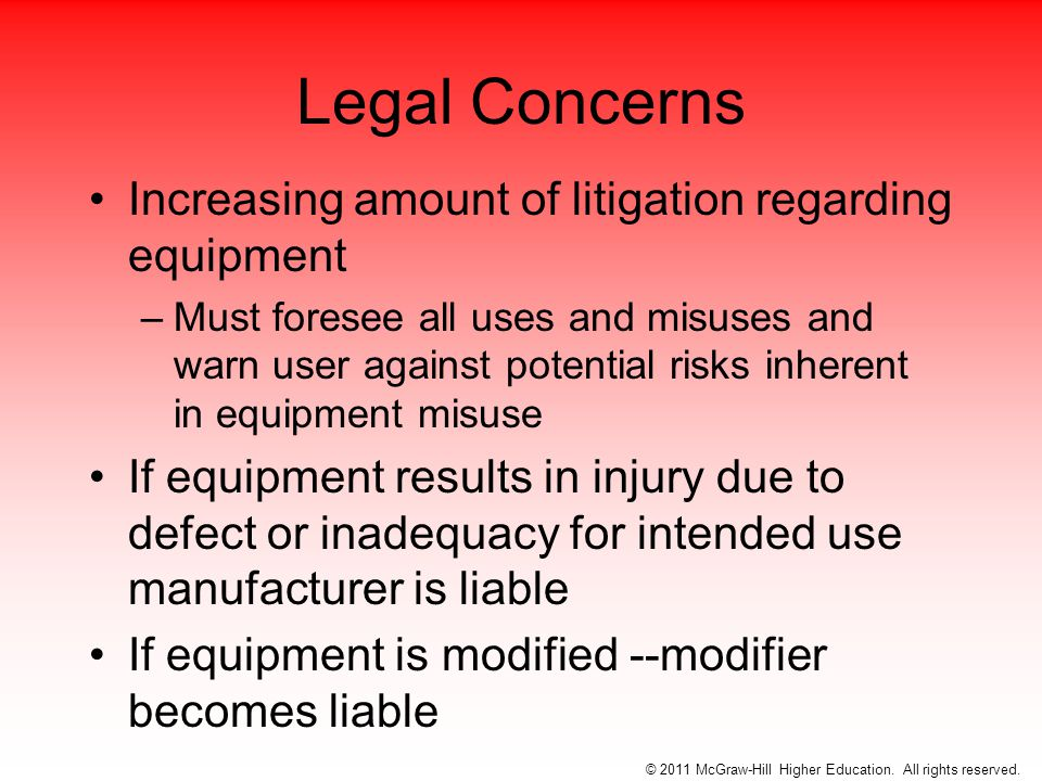 To avoid litigation, individuals should follow specific use instructions of equipment exactly –If the athletic trainer's modification results in injury the AT and the institution are subject to a suit (tort) © 2011 McGraw-Hill Higher Education.
