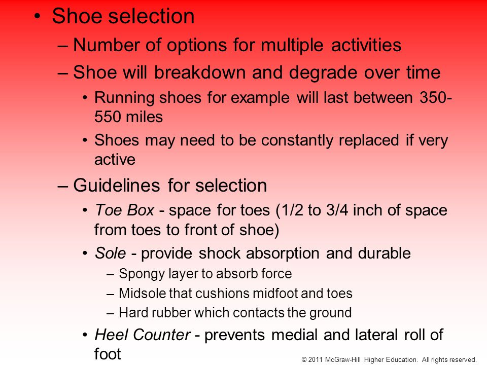 Shoe selection –Number of options for multiple activities –Shoe will breakdown and degrade over time Running shoes for example will last between 350- 550 miles Shoes may need to be constantly replaced if very active –Guidelines for selection Toe Box - space for toes (1/2 to 3/4 inch of space from toes to front of shoe) Sole - provide shock absorption and durable –Spongy layer to absorb force –Midsole that cushions midfoot and toes –Hard rubber which contacts the ground Heel Counter - prevents medial and lateral roll of foot © 2011 McGraw-Hill Higher Education.