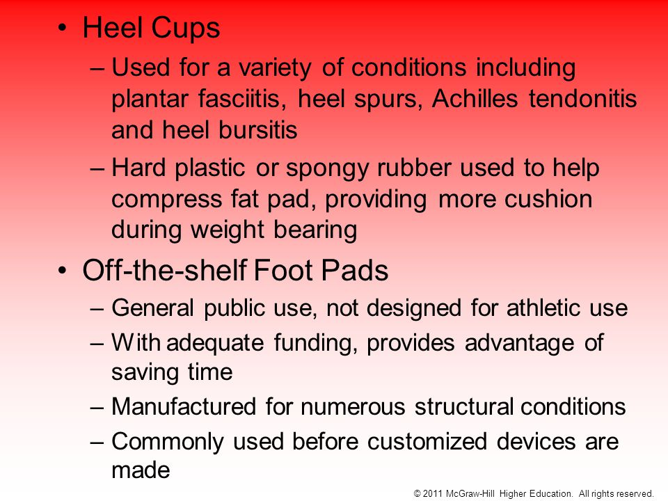 Heel Cups –Used for a variety of conditions including plantar fasciitis, heel spurs, Achilles tendonitis and heel bursitis –Hard plastic or spongy rubber used to help compress fat pad, providing more cushion during weight bearing Off-the-shelf Foot Pads –General public use, not designed for athletic use –With adequate funding, provides advantage of saving time –Manufactured for numerous structural conditions –Commonly used before customized devices are made © 2011 McGraw-Hill Higher Education.