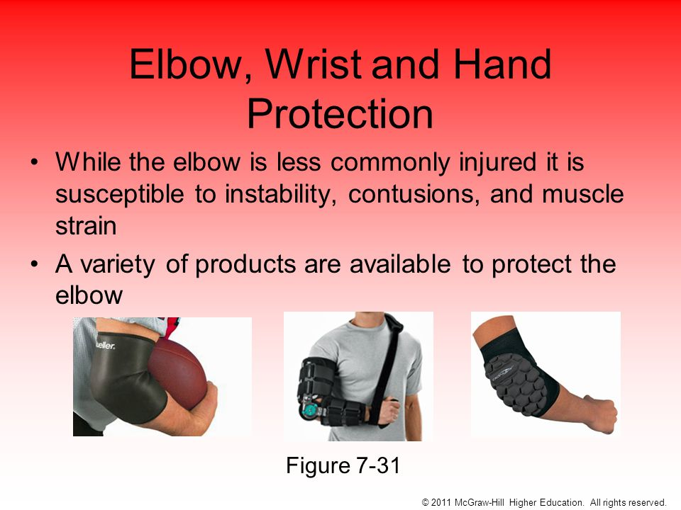 Elbow, Wrist and Hand Protection While the elbow is less commonly injured it is susceptible to instability, contusions, and muscle strain A variety of products are available to protect the elbow © 2011 McGraw-Hill Higher Education.