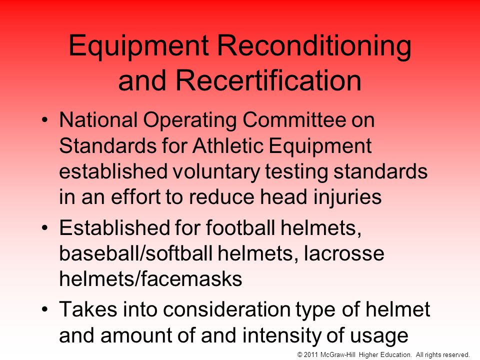Equipment Reconditioning and Recertification National Operating Committee on Standards for Athletic Equipment established voluntary testing standards in an effort to reduce head injuries Established for football helmets, baseball/softball helmets, lacrosse helmets/facemasks Takes into consideration type of helmet and amount of and intensity of usage © 2011 McGraw-Hill Higher Education.