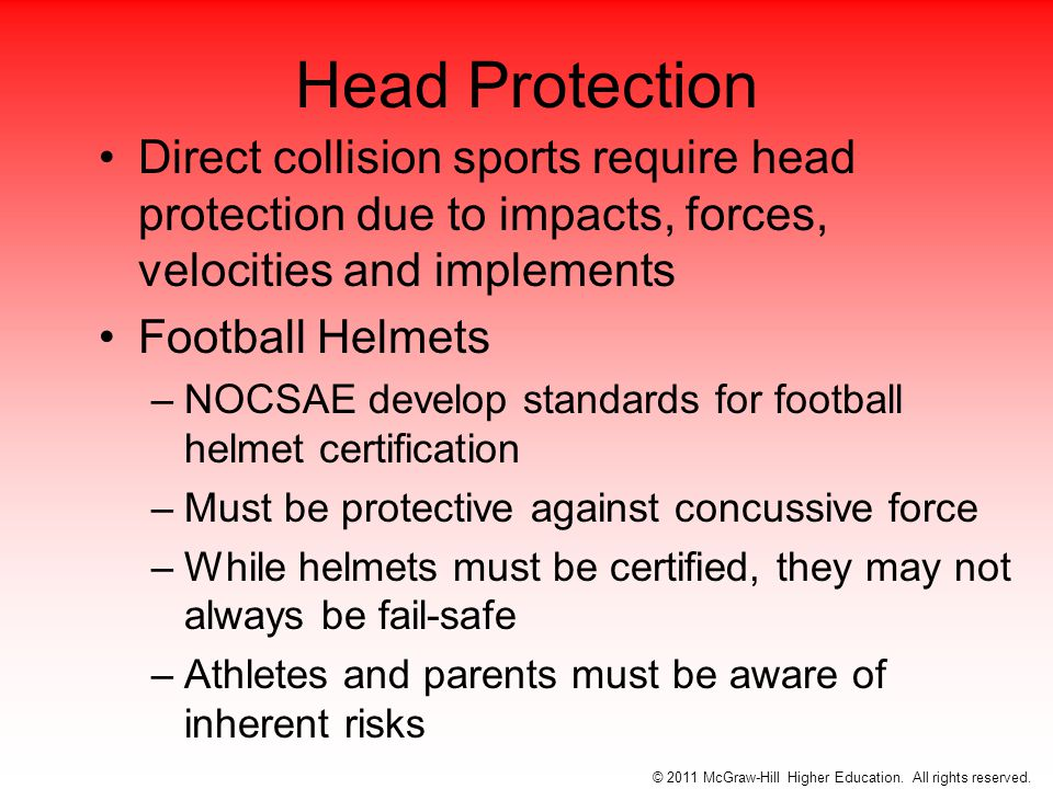 Cycling Helmets Designed to protect head during one single impact Many states require the use of cycling helmets –Especially in adolescents Figure 7-6 © 2011 McGraw-Hill Higher Education.