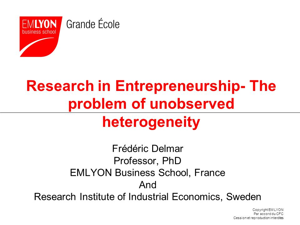 Copyright EM LYON Par accord du CFC Cession et reproduction interdites Research in Entrepreneurship- The problem of unobserved heterogeneity Frédéric Delmar Professor, PhD EMLYON Business School, France And Research Institute of Industrial Economics, Sweden