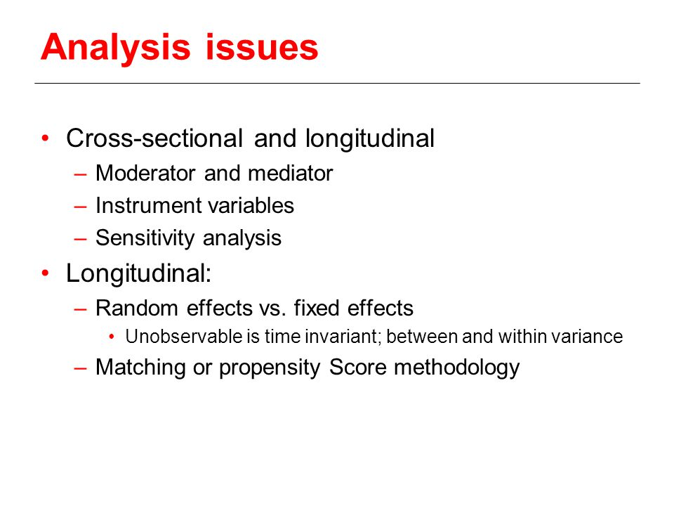 Analysis issues Cross-sectional and longitudinal –Moderator and mediator –Instrument variables –Sensitivity analysis Longitudinal: –Random effects vs.