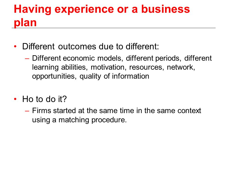 Having experience or a business plan Different outcomes due to different: –Different economic models, different periods, different learning abilities, motivation, resources, network, opportunities, quality of information Ho to do it.