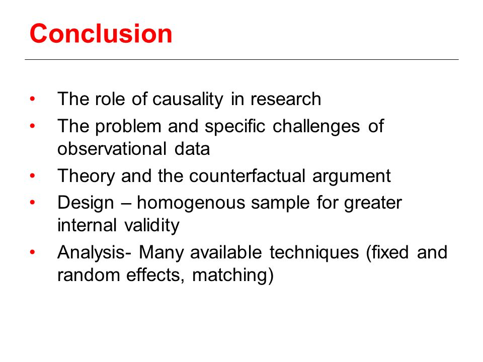 Conclusion The role of causality in research The problem and specific challenges of observational data Theory and the counterfactual argument Design – homogenous sample for greater internal validity Analysis- Many available techniques (fixed and random effects, matching)