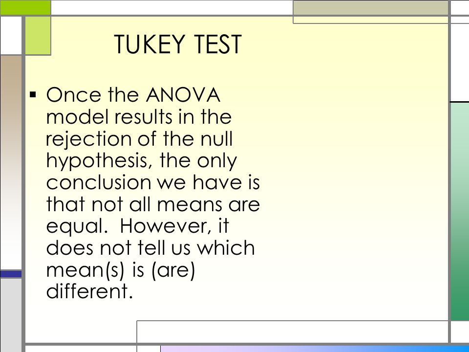 TUKEY TEST  Once the ANOVA model results in the rejection of the null hypothesis, the only conclusion we have is that not all means are equal.