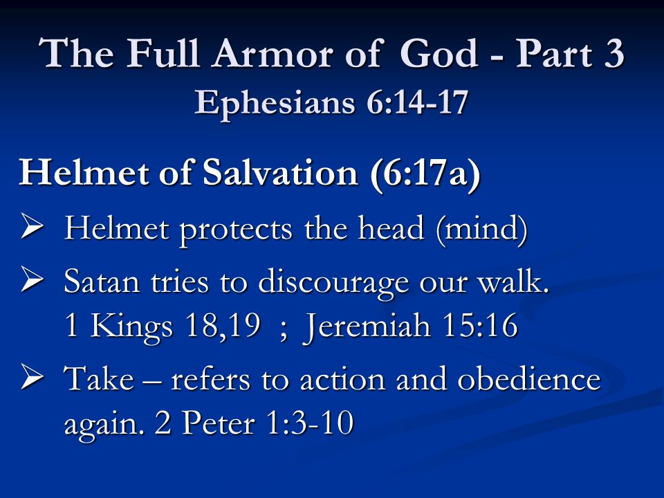 Helmet of Salvation (6:17a)  Helmet protects the head (mind)  Satan tries to discourage our walk. 1 Kings 18,19 ; Jeremiah 15:16  Take – refers to