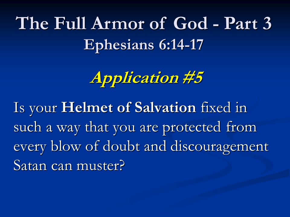 Application #5 Is your Helmet of Salvation fixed in such a way that you are protected from every blow of doubt and discouragement Satan can muster.
