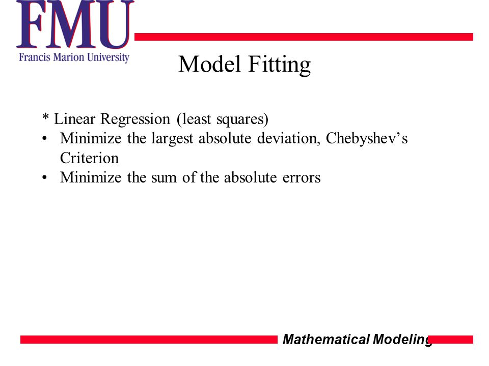 Mathematical Modeling Model Fitting * Linear Regression (least squares) Minimize the largest absolute deviation, Chebyshev's Criterion Minimize the sum of the absolute errors