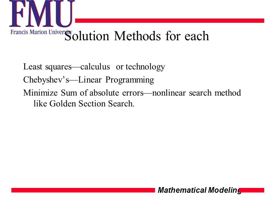 Mathematical Modeling Solution Methods for each Least squares—calculus or technology Chebyshev's—Linear Programming Minimize Sum of absolute errors—no