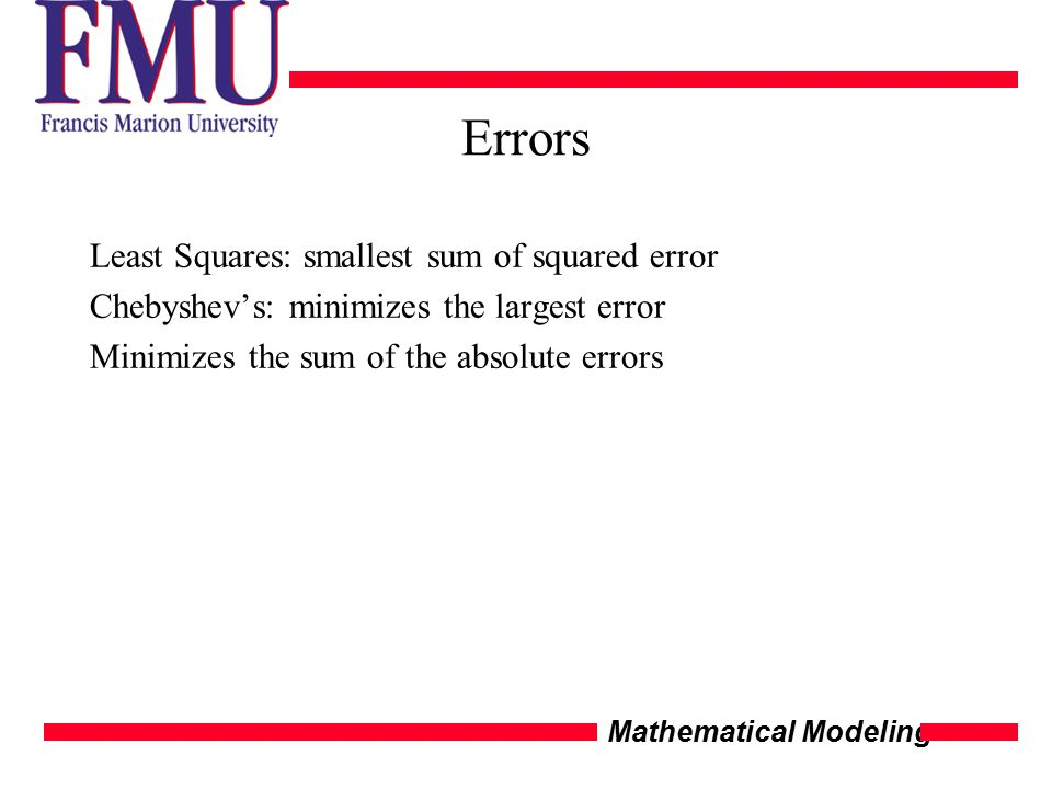 Mathematical Modeling Errors Least Squares: smallest sum of squared error Chebyshev's: minimizes the largest error Minimizes the sum of the absolute e