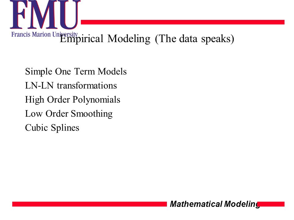 Mathematical Modeling Empirical Modeling (The data speaks) Simple One Term Models LN-LN transformations High Order Polynomials Low Order Smoothing Cub