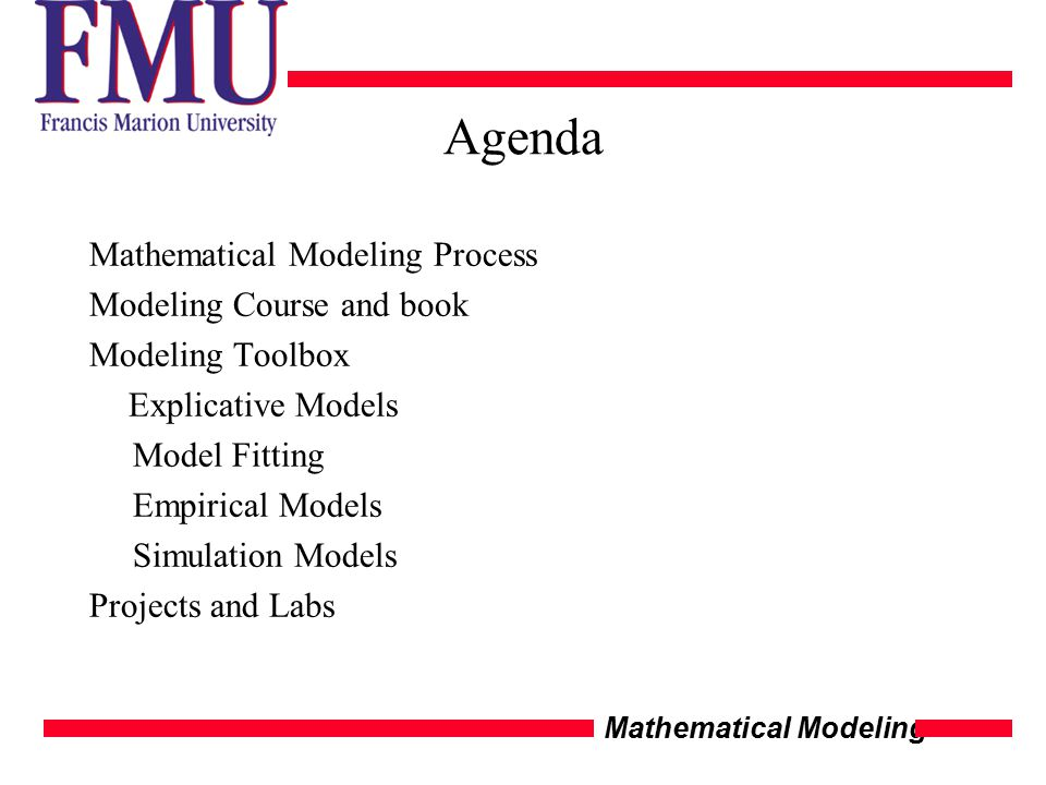 Mathematical Modeling Agenda Mathematical Modeling Process Modeling Course and book Modeling Toolbox Explicative Models Model Fitting Empirical Models Simulation Models Projects and Labs