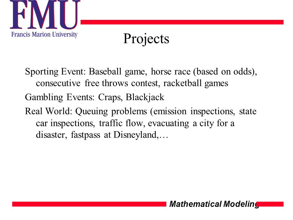 Mathematical Modeling Projects Sporting Event: Baseball game, horse race (based on odds), consecutive free throws contest, racketball games Gambling Events: Craps, Blackjack Real World: Queuing problems (emission inspections, state car inspections, traffic flow, evacuating a city for a disaster, fastpass at Disneyland,…
