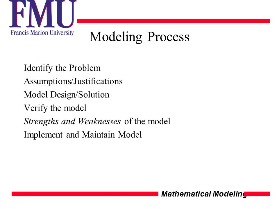 Mathematical Modeling Modeling Process Identify the Problem Assumptions/Justifications Model Design/Solution Verify the model Strengths and Weaknesses