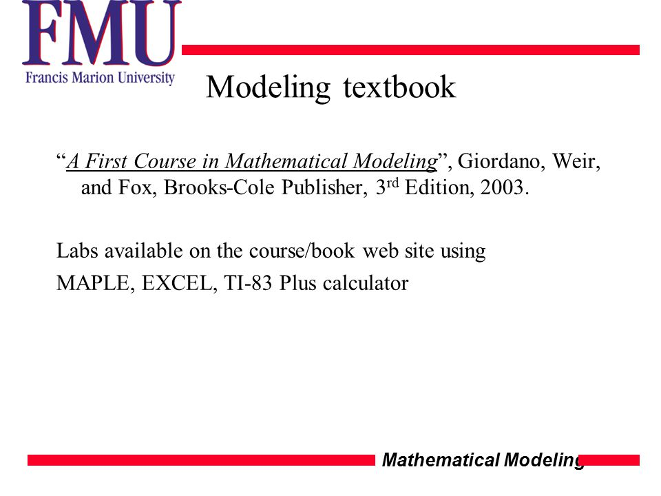 Mathematical Modeling Modeling textbook A First Course in Mathematical Modeling , Giordano, Weir, and Fox, Brooks-Cole Publisher, 3 rd Edition, 2003.