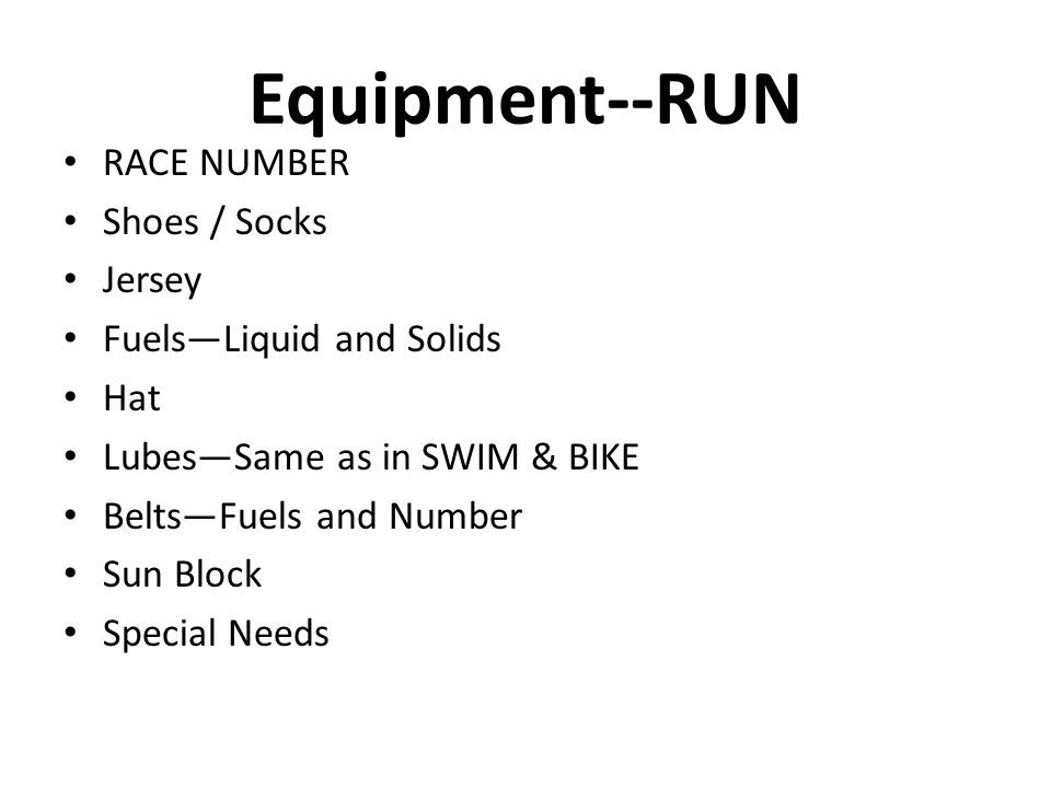 Equipment--RUN RACE NUMBER Shoes / Socks Jersey Fuels—Liquid and Solids Hat Lubes—Same as in SWIM & BIKE Belts—Fuels and Number Sun Block Special Need