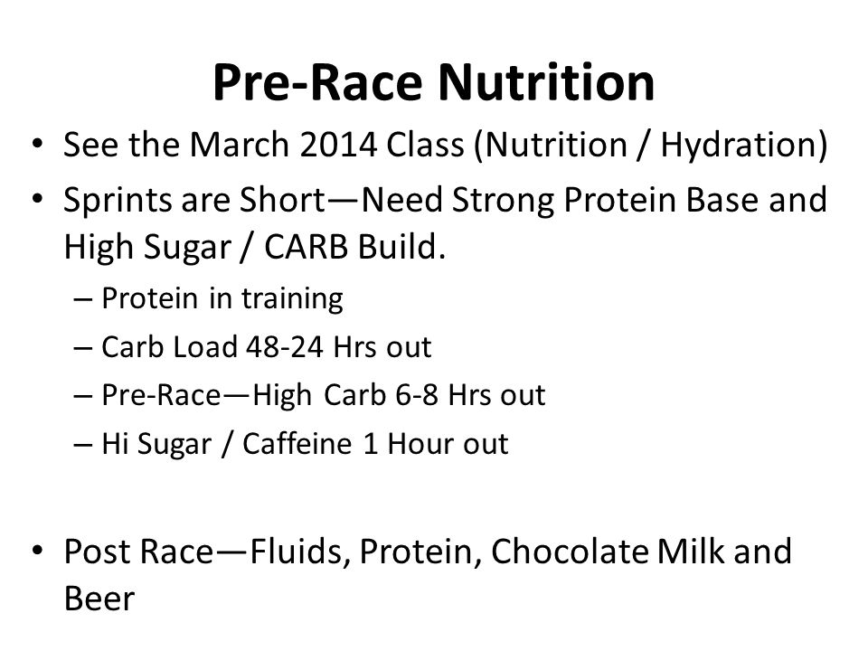 Pre-Race Nutrition See the March 2014 Class (Nutrition / Hydration) Sprints are Short—Need Strong Protein Base and High Sugar / CARB Build. – Protein