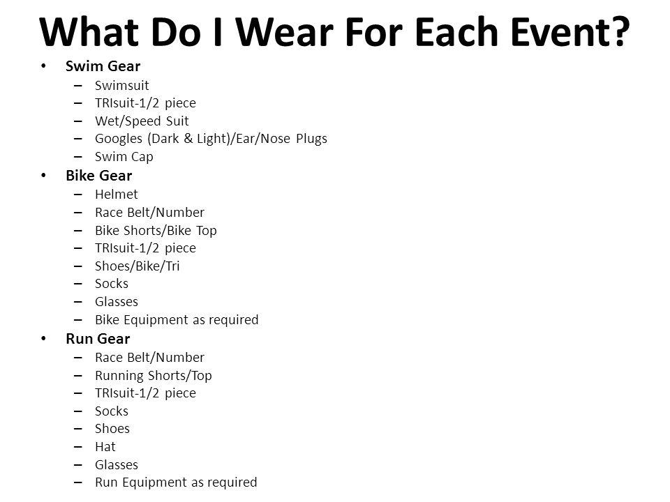 What Do I Wear For Each Event? Swim Gear – Swimsuit – TRIsuit-1/2 piece – Wet/Speed Suit – Googles (Dark & Light)/Ear/Nose Plugs – Swim Cap Bike Gear