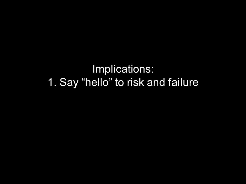 Implications: 1. Say hello to risk and failure