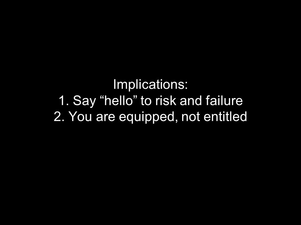 Implications: 1. Say hello to risk and failure 2. You are equipped, not entitled