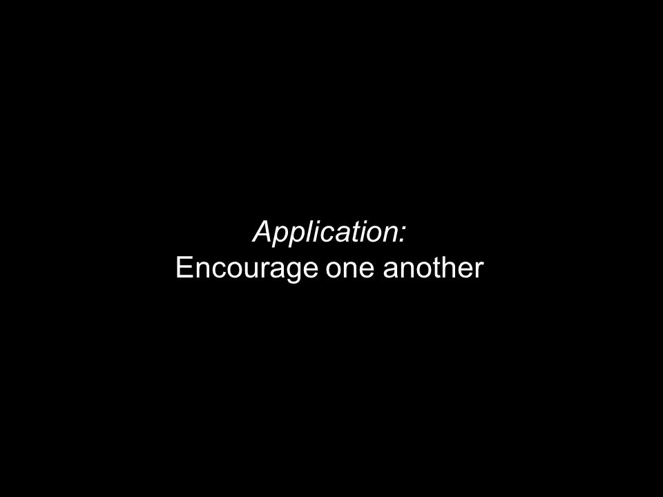 Application: Encourage one another