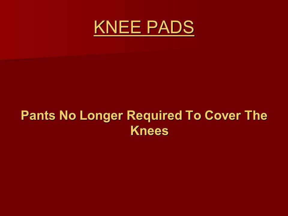 KNEE PADS Pants No Longer Required To Cover The Knees