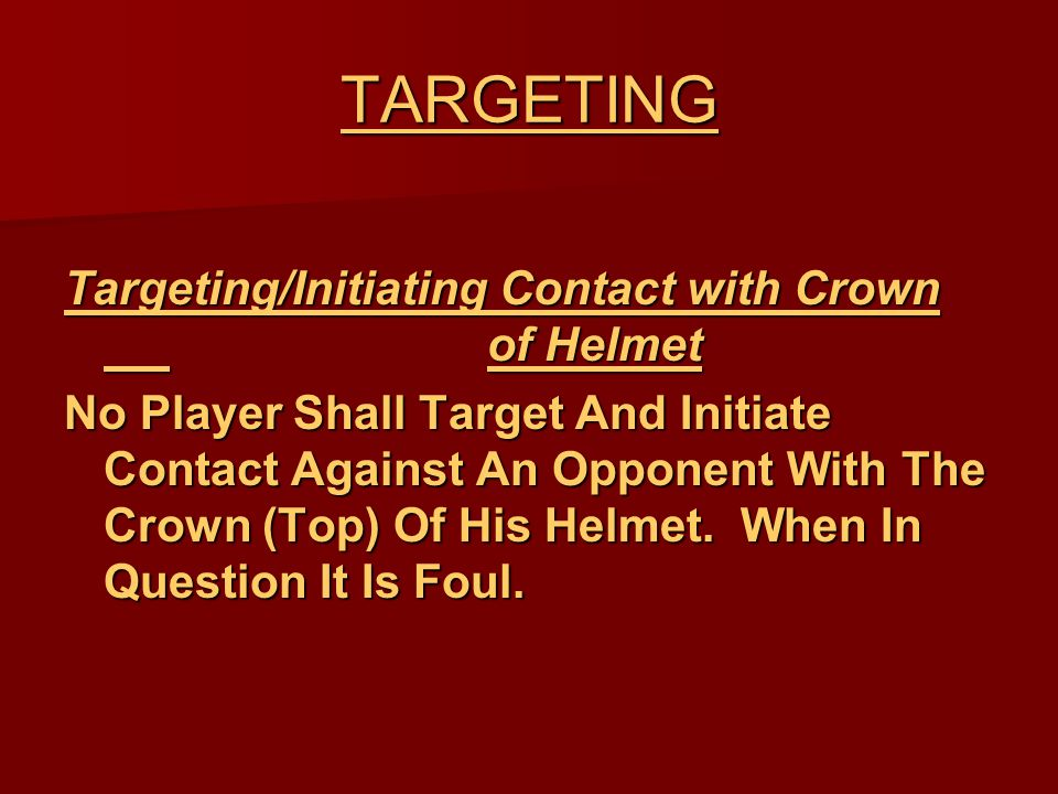 TARGETING Targeting/Initiating Contact with Crown of Helmet No Player Shall Target And Initiate Contact Against An Opponent With The Crown (Top) Of His Helmet.