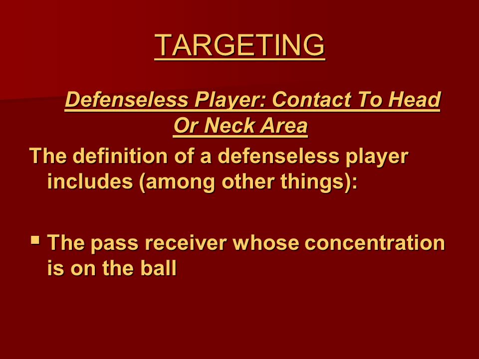 TARGETING Defenseless Player: Contact To Head Or Neck Area Defenseless Player: Contact To Head Or Neck Area The definition of a defenseless player includes (among other things):  The pass receiver whose concentration is on the ball