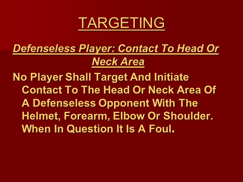TARGETING Defenseless Player: Contact To Head Or Neck Area No Player Shall Target And Initiate Contact To The Head Or Neck Area Of A Defenseless Opponent With The Helmet, Forearm, Elbow Or Shoulder.