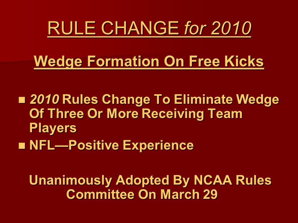 RULE CHANGE for 2010 Wedge Formation On Free Kicks 2010 Rules Change To Eliminate Wedge Of Three Or More Receiving Team Players 2010 Rules Change To Eliminate Wedge Of Three Or More Receiving Team Players NFL—Positive Experience NFL—Positive Experience Unanimously Adopted By NCAA Rules Committee On March 29 Unanimously Adopted By NCAA Rules Committee On March 29