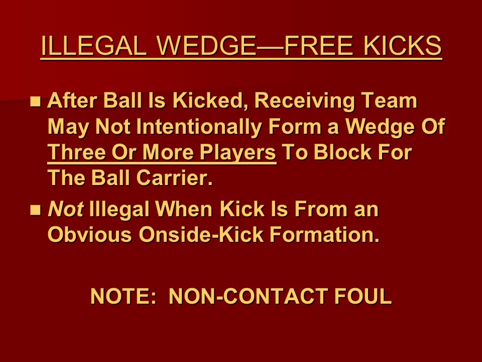 ILLEGAL WEDGE—FREE KICKS After Ball Is Kicked, Receiving Team May Not Intentionally Form a Wedge Of Three Or More Players To Block For The Ball Carrier.