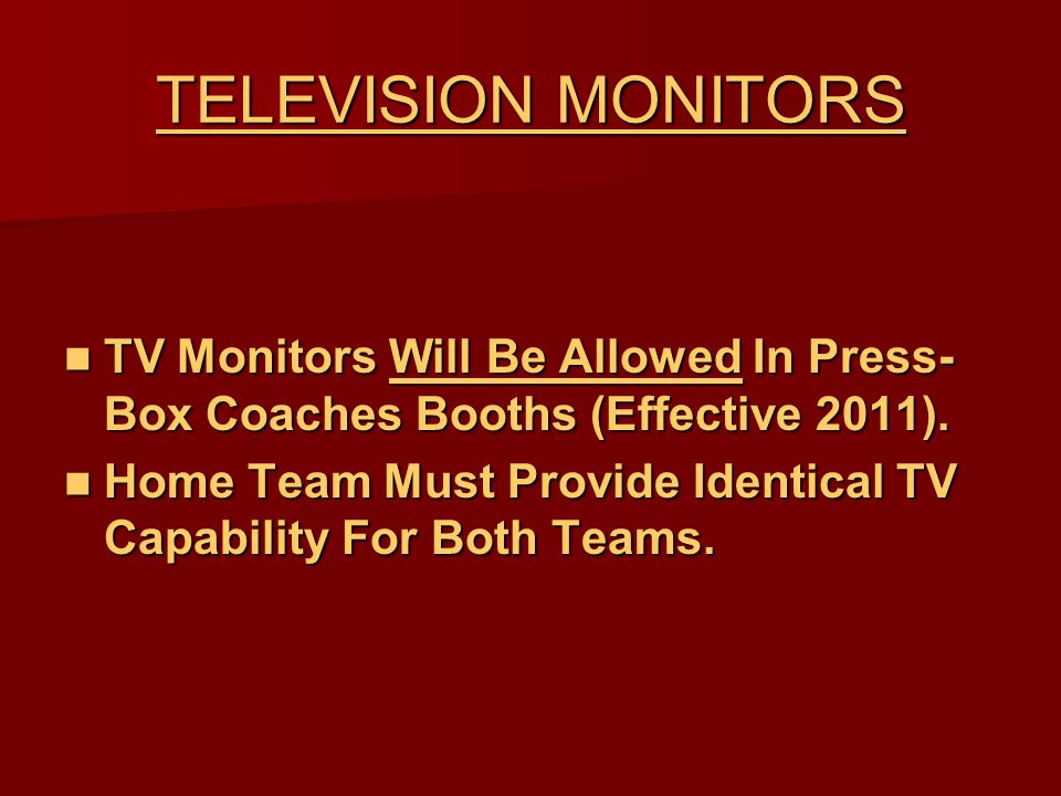 TELEVISION MONITORS TV Monitors Will Be Allowed In Press- Box Coaches Booths (Effective 2011). TV Monitors Will Be Allowed In Press- Box Coaches Booth