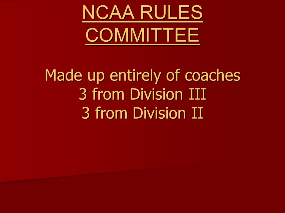 NCAA RULES COMMITTEE Made up entirely of coaches 3 from Division III 3 from Division II